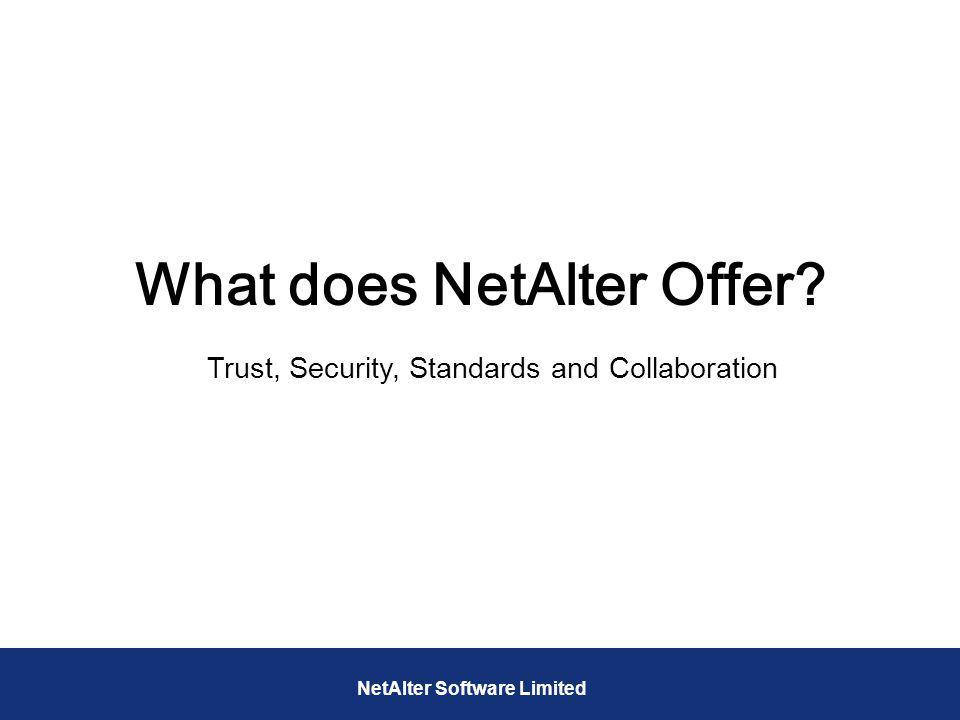 What does NetAlter Offer? Trust, Security, Standards and Collaboration NetAlter Software Limited