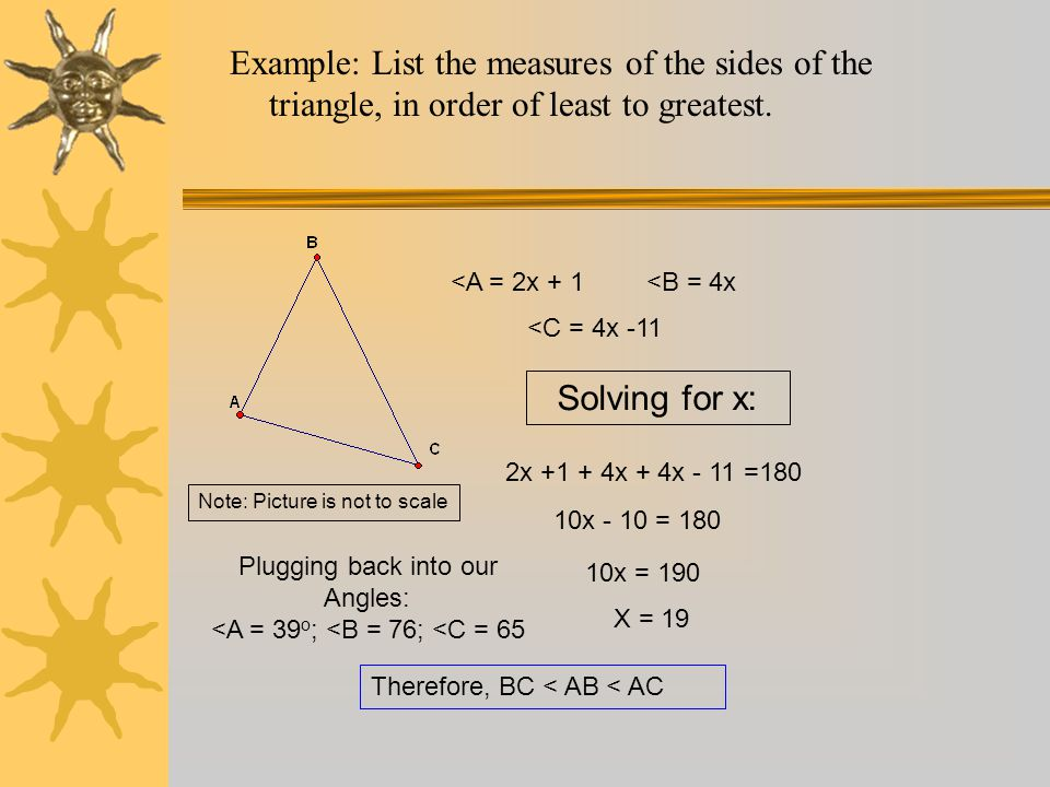 Example: List the measures of the sides of the triangle, in order of least to greatest. 10x - 10 = 180 Solving for x: Therefore, BC < AB < AC <A = 2x