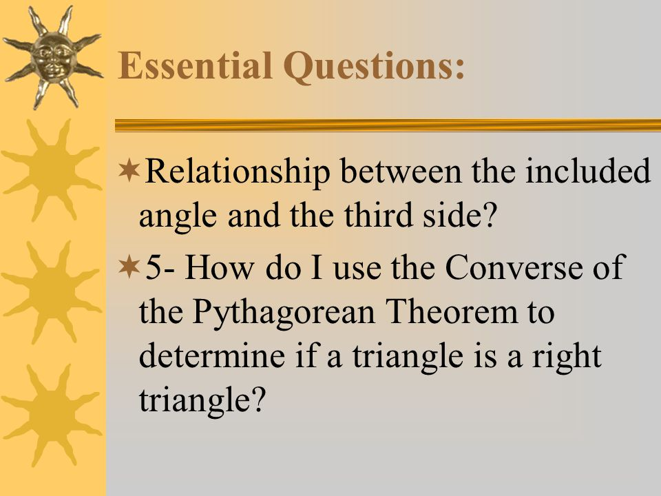 Essential Questions: Relationship between the included angle and the third side? 5- How do I use the Converse of the Pythagorean Theorem to determine