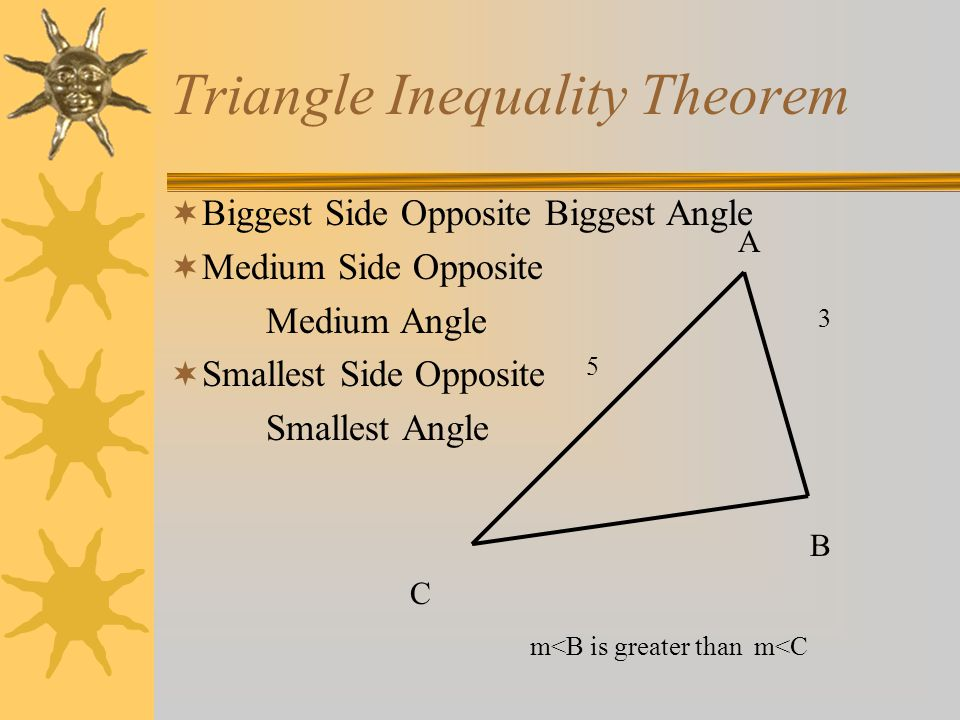 Triangle Inequality Theorem A B C Biggest Side Opposite Biggest Angle Medium Side Opposite Medium Angle Smallest Side Opposite Smallest Angle 3 5 m<B