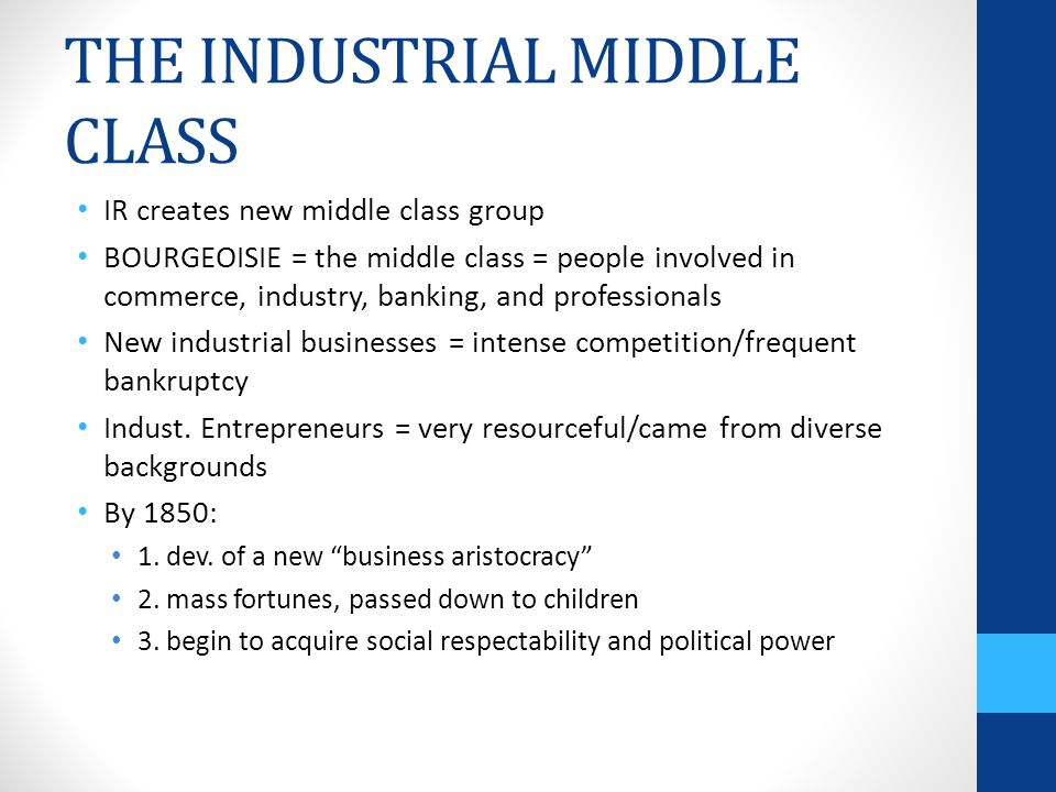 THE INDUSTRIAL MIDDLE CLASS IR creates new middle class group BOURGEOISIE = the middle class = people involved in commerce, industry, banking, and professionals New industrial businesses = intense competition/frequent bankruptcy Indust.