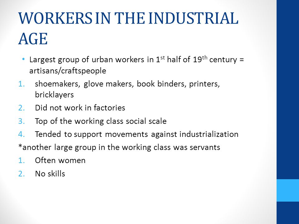 WORKERS IN THE INDUSTRIAL AGE Largest group of urban workers in 1 st half of 19 th century = artisans/craftspeople 1.shoemakers, glove makers, book binders, printers, bricklayers 2.Did not work in factories 3.Top of the working class social scale 4.Tended to support movements against industrialization *another large group in the working class was servants 1.Often women 2.No skills