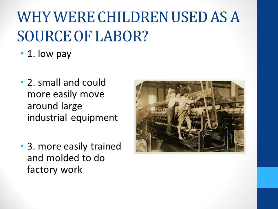 WHY WERE CHILDREN USED AS A SOURCE OF LABOR. 1. low pay 2.