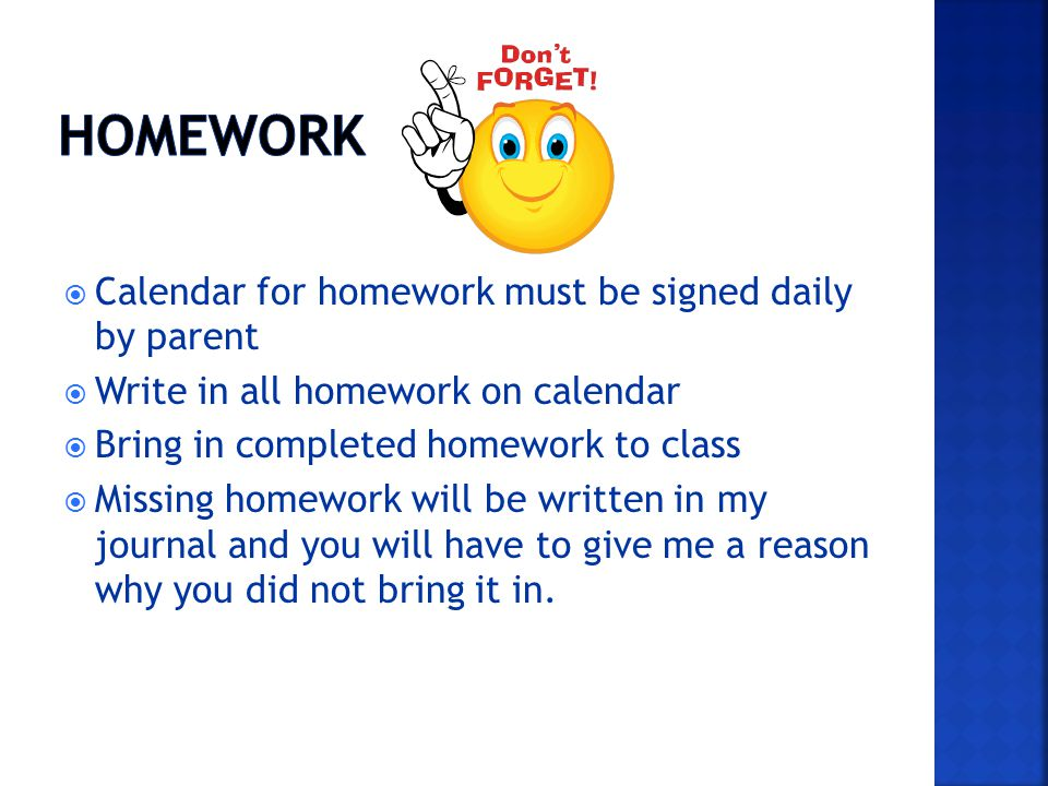 Calendar for homework must be signed daily by parent Write in all homework on calendar Bring in completed homework to class Missing homework will be written in my journal and you will have to give me a reason why you did not bring it in.