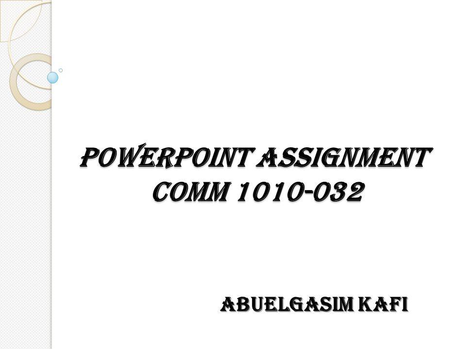 POWERPOINT ASSIGNMENT COMM 1010-032 ABUELGASIM KAFI
