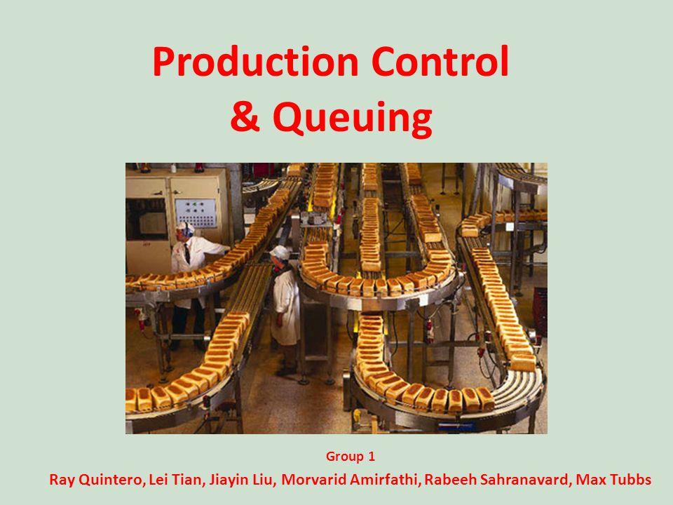Group 1 Ray Quintero, Lei Tian, Jiayin Liu, Morvarid Amirfathi, Rabeeh Sahranavard, Max Tubbs Production Control & Queuing