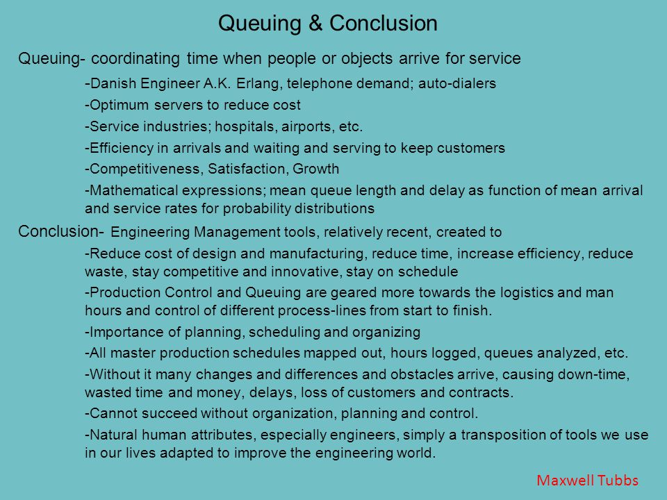 Queuing & Conclusion Queuing- coordinating time when people or objects arrive for service - Danish Engineer A.K.