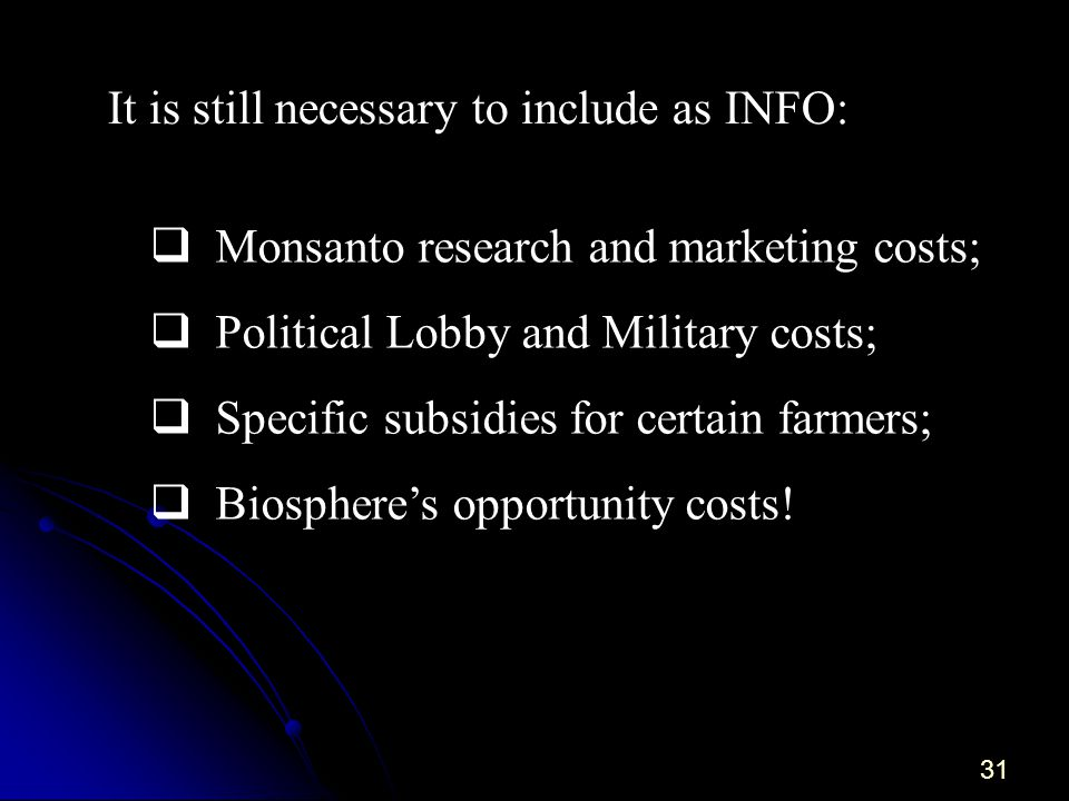 31 Monsanto research and marketing costs; Political Lobby and Military costs; Specific subsidies for certain farmers; Biospheres opportunity costs.