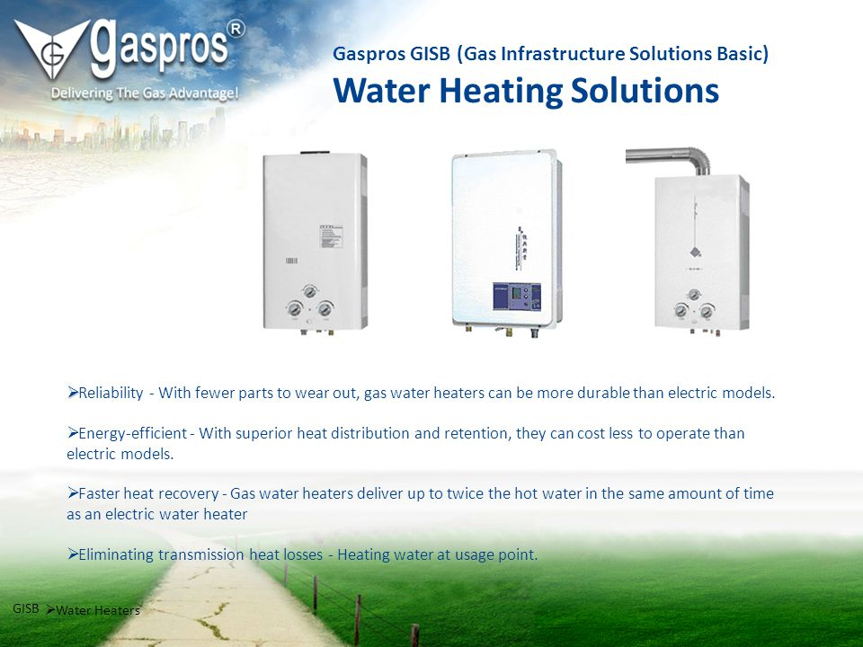 Gaspros GISB (Gas Infrastructure Solutions Basic) Water Heating Solutions Water Heaters GISB Reliability - With fewer parts to wear out, gas water hea