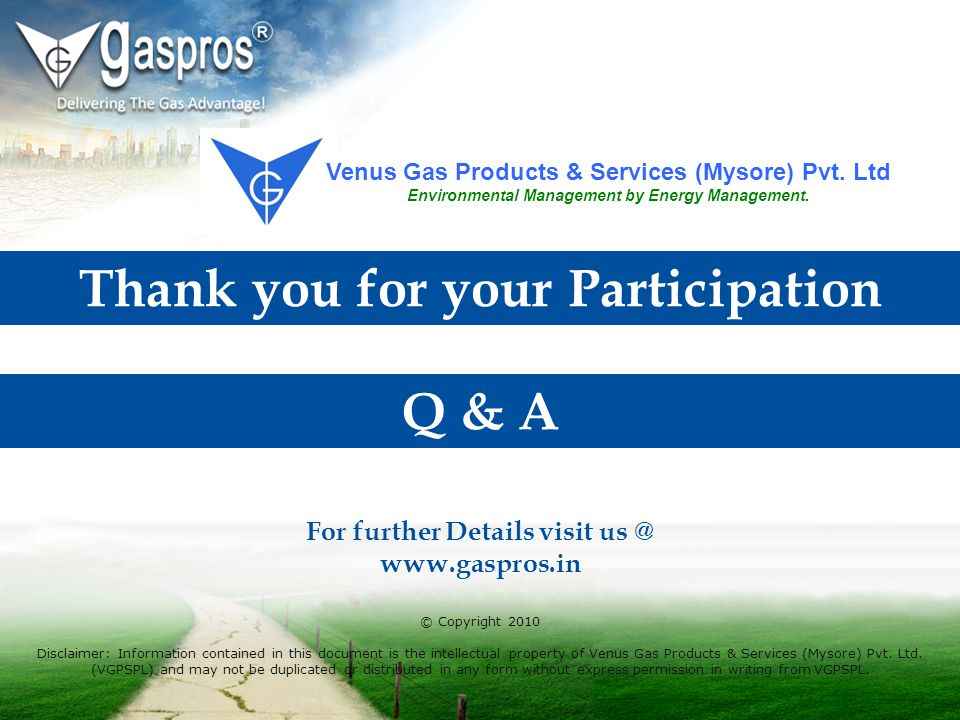 Thank you for your Participation © Copyright 2010 Disclaimer: Information contained in this document is the intellectual property of Venus Gas Product
