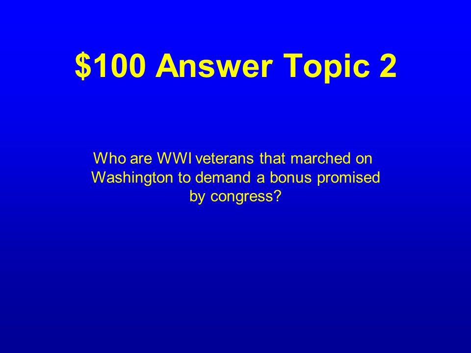 $100 Question Topic 2 Describe the Bonus Army.