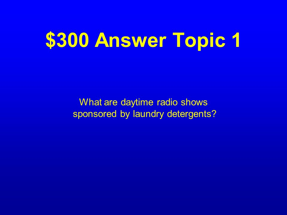 $300 Question Topic 1 The item referred to by the term soap operas.