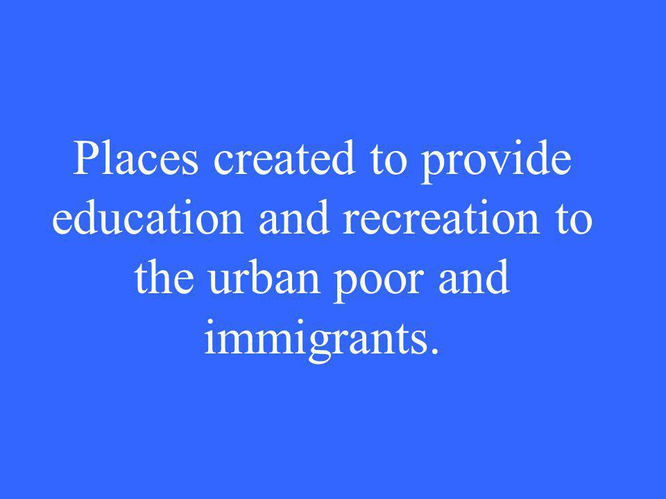 Places created to provide education and recreation to the urban poor and immigrants.