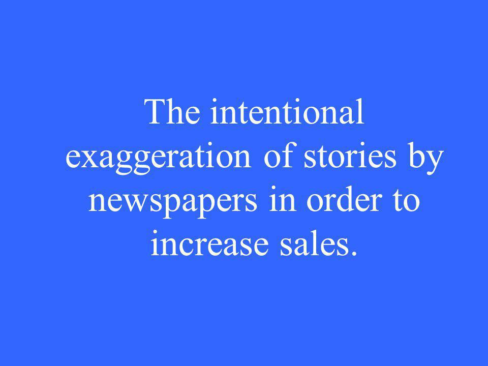 The intentional exaggeration of stories by newspapers in order to increase sales.