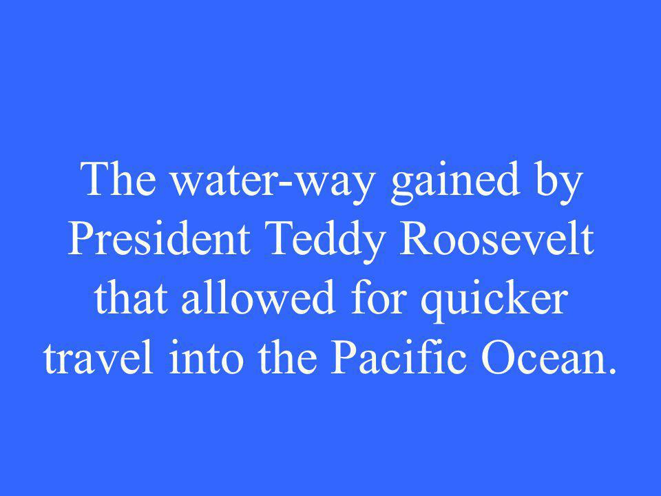 The water-way gained by President Teddy Roosevelt that allowed for quicker travel into the Pacific Ocean.