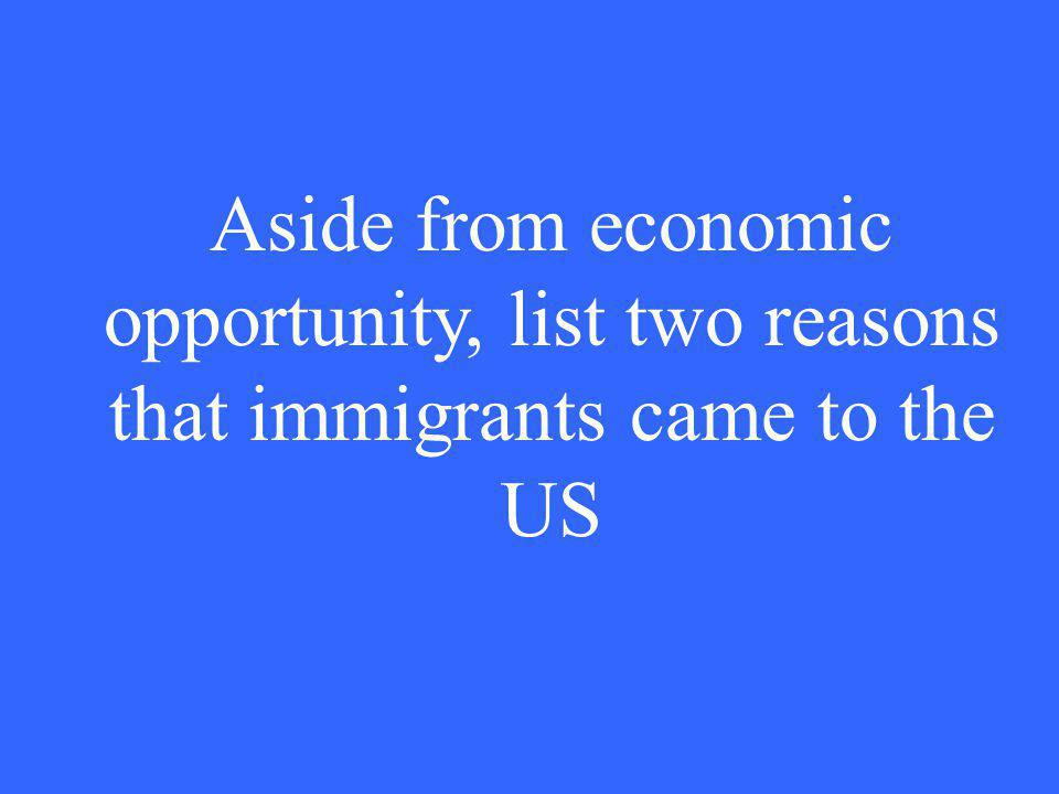 Aside from economic opportunity, list two reasons that immigrants came to the US