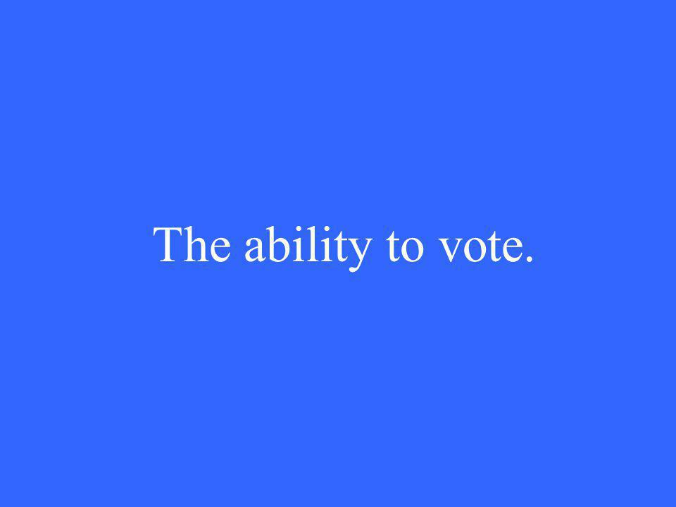 The ability to vote.