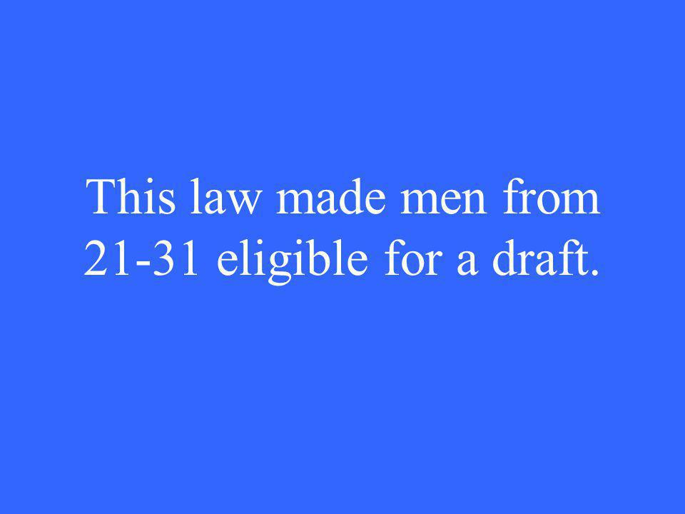 This law made men from 21-31 eligible for a draft.