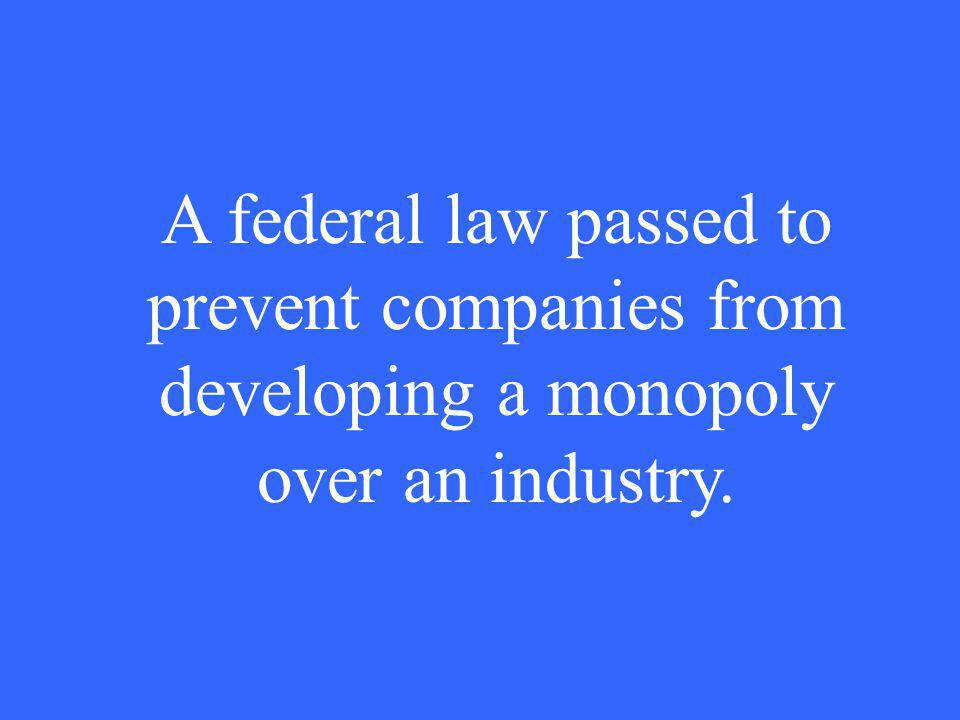 A federal law passed to prevent companies from developing a monopoly over an industry.