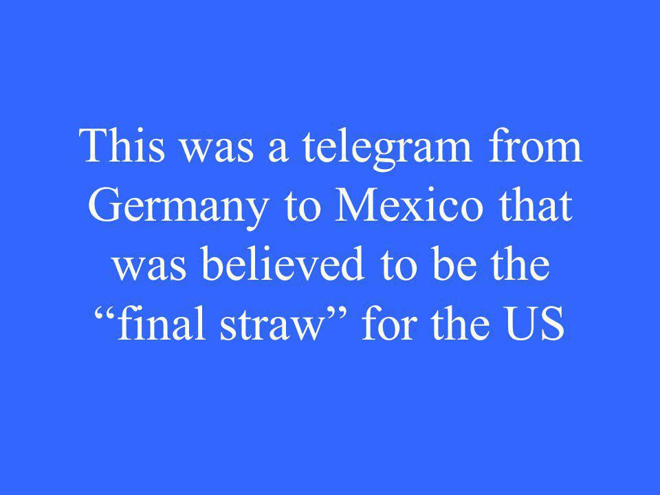 This was a telegram from Germany to Mexico that was believed to be the final straw for the US