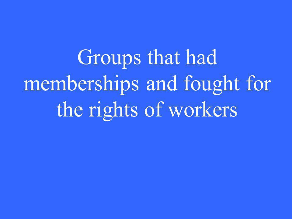 Groups that had memberships and fought for the rights of workers
