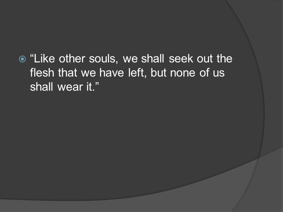 Like other souls, we shall seek out the flesh that we have left, but none of us shall wear it.