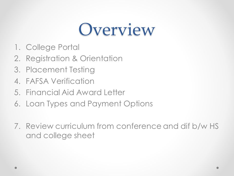 Overview 1.College Portal 2.Registration & Orientation 3.Placement Testing 4.FAFSA Verification 5.Financial Aid Award Letter 6.Loan Types and Payment Options 7.Review curriculum from conference and dif b/w HS and college sheet