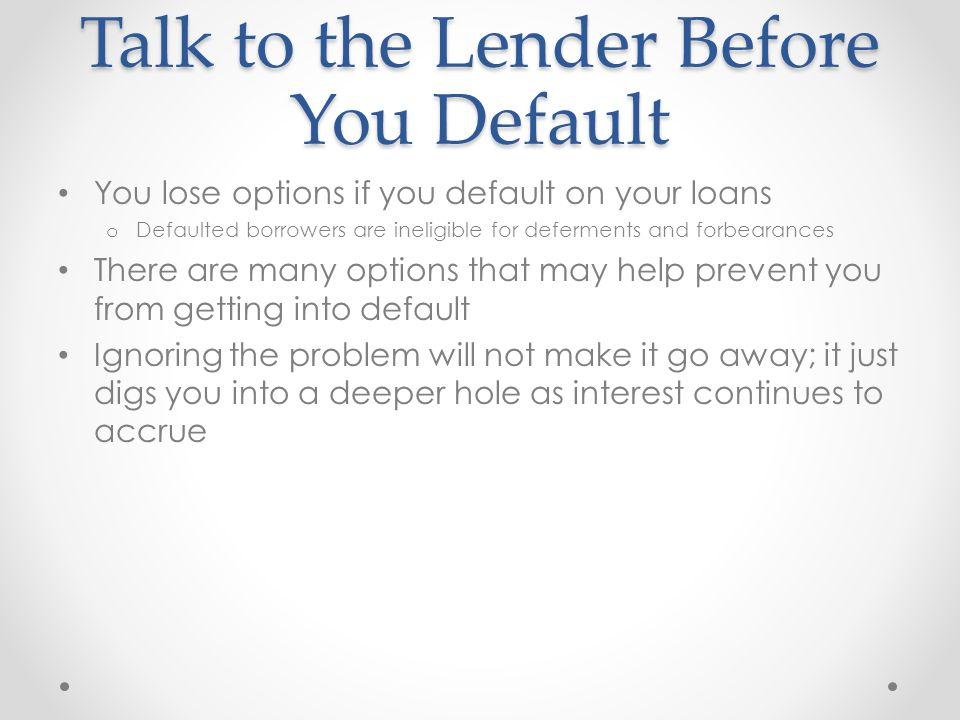 Talk to the Lender Before You Default You lose options if you default on your loans o Defaulted borrowers are ineligible for deferments and forbearances There are many options that may help prevent you from getting into default Ignoring the problem will not make it go away; it just digs you into a deeper hole as interest continues to accrue