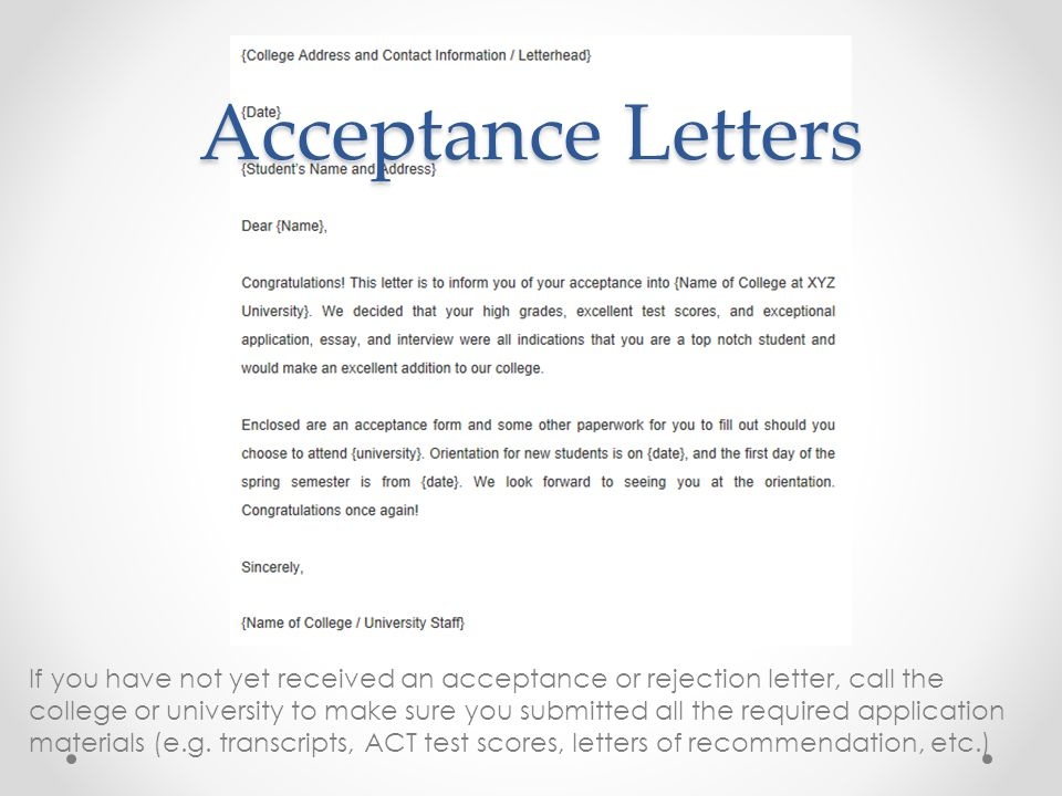 Acceptance Letters If you have not yet received an acceptance or rejection letter, call the college or university to make sure you submitted all the required application materials (e.g.