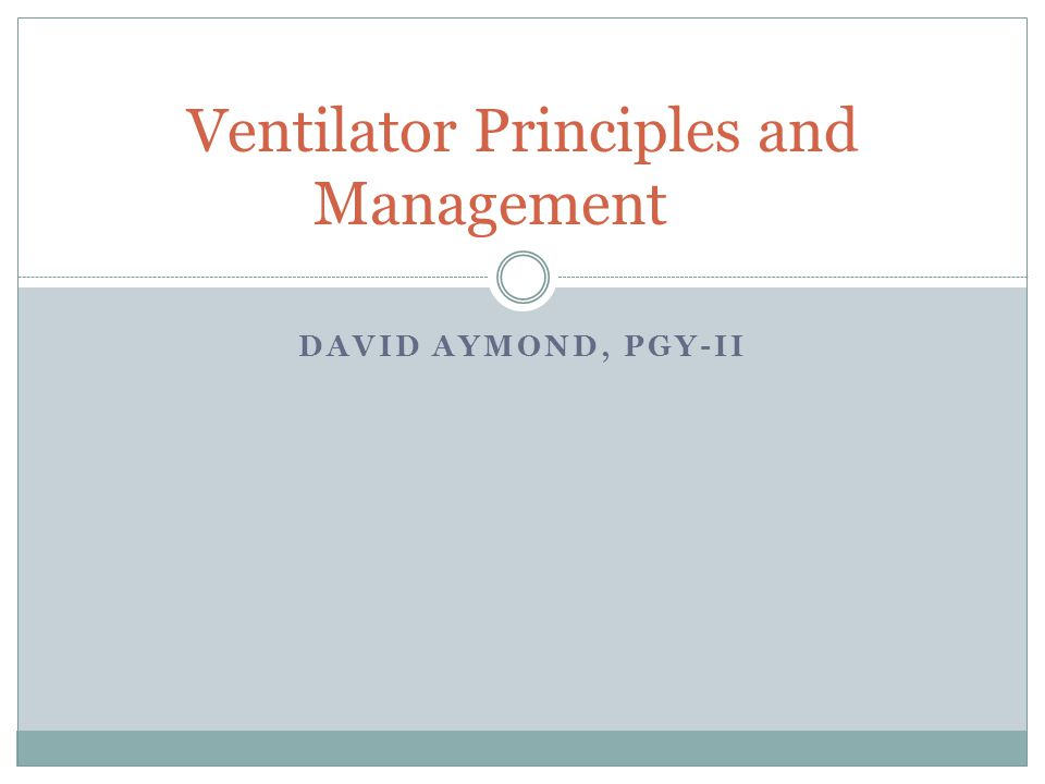 DAVID AYMOND, PGY-II Ventilator Principles and Management