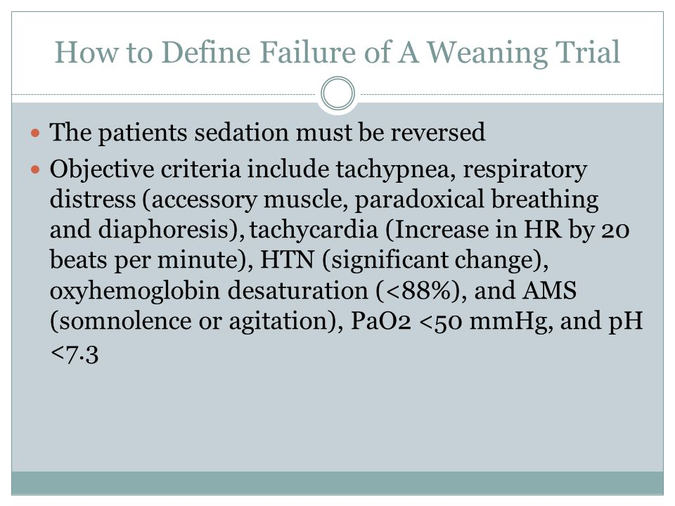 How to Define Failure of A Weaning Trial The patients sedation must be reversed Objective criteria include tachypnea, respiratory distress (accessory muscle, paradoxical breathing and diaphoresis), tachycardia (Increase in HR by 20 beats per minute), HTN (significant change), oxyhemoglobin desaturation (<88%), and AMS (somnolence or agitation), PaO2 <50 mmHg, and pH <7.3