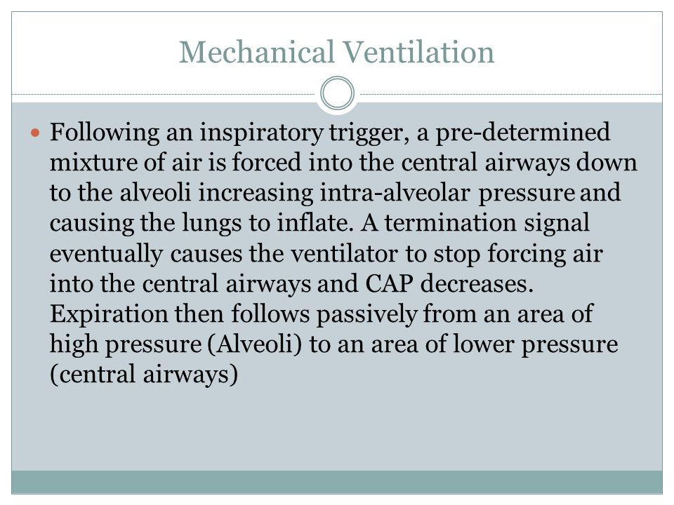 Mechanical Ventilation Following an inspiratory trigger, a pre-determined mixture of air is forced into the central airways down to the alveoli increasing intra-alveolar pressure and causing the lungs to inflate.