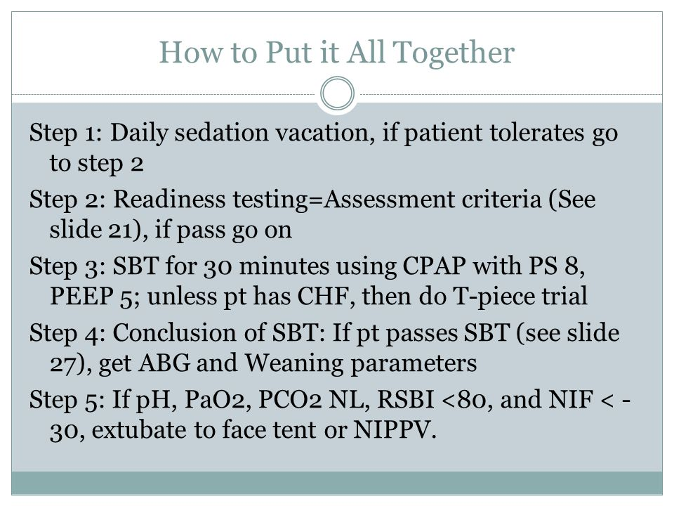 How to Put it All Together Step 1: Daily sedation vacation, if patient tolerates go to step 2 Step 2: Readiness testing=Assessment criteria (See slide 21), if pass go on Step 3: SBT for 30 minutes using CPAP with PS 8, PEEP 5; unless pt has CHF, then do T-piece trial Step 4: Conclusion of SBT: If pt passes SBT (see slide 27), get ABG and Weaning parameters Step 5: If pH, PaO2, PCO2 NL, RSBI <80, and NIF < - 30, extubate to face tent or NIPPV.