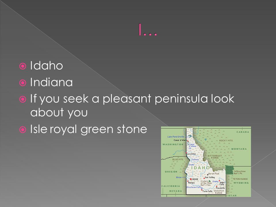Idaho Indiana If you seek a pleasant peninsula look about you Isle royal green stone