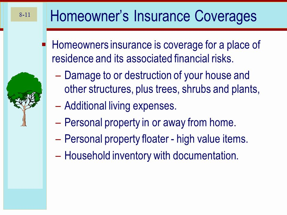8-11 Homeowners Insurance Coverages Homeowners insurance is coverage for a place of residence and its associated financial risks.