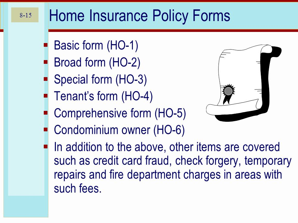 8-15 Home Insurance Policy Forms Basic form (HO-1) Broad form (HO-2) Special form (HO-3) Tenants form (HO-4) Comprehensive form (HO-5) Condominium owner (HO-6) In addition to the above, other items are covered such as credit card fraud, check forgery, temporary repairs and fire department charges in areas with such fees.