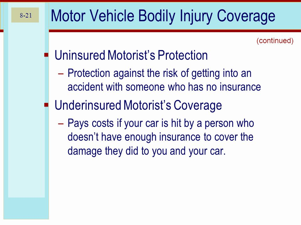 8-21 Motor Vehicle Bodily Injury Coverage Uninsured Motorists Protection –Protection against the risk of getting into an accident with someone who has no insurance Underinsured Motorists Coverage –Pays costs if your car is hit by a person who doesnt have enough insurance to cover the damage they did to you and your car.