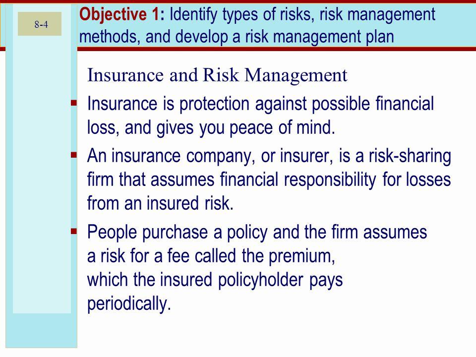 8-4 Objective 1: Identify types of risks, risk management methods, and develop a risk management plan Insurance and Risk Management Insurance is prote