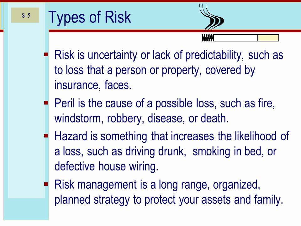 8-5 Types of Risk Risk is uncertainty or lack of predictability, such as to loss that a person or property, covered by insurance, faces. Peril is the