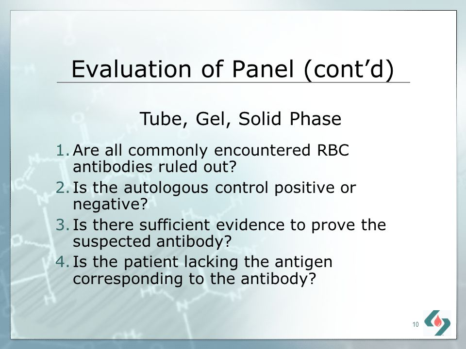 10 Evaluation of Panel (contd) 1.Are all commonly encountered RBC antibodies ruled out? 2.Is the autologous control positive or negative? 3.Is there s