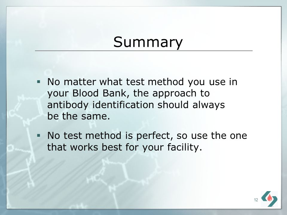 12 Summary No matter what test method you use in your Blood Bank, the approach to antibody identification should always be the same. No test method is
