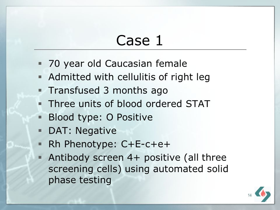 14 Case 1 70 year old Caucasian female Admitted with cellulitis of right leg Transfused 3 months ago Three units of blood ordered STAT Blood type: O P