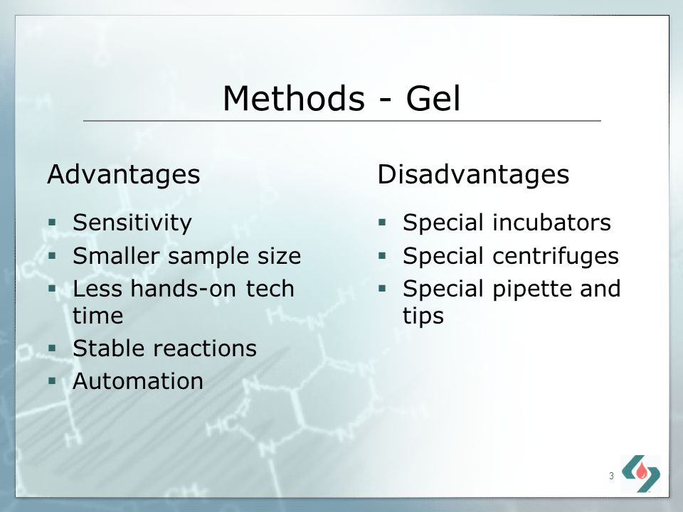 3 Methods - Gel Disadvantages Special incubators Special centrifuges Special pipette and tips Advantages Sensitivity Smaller sample size Less hands-on