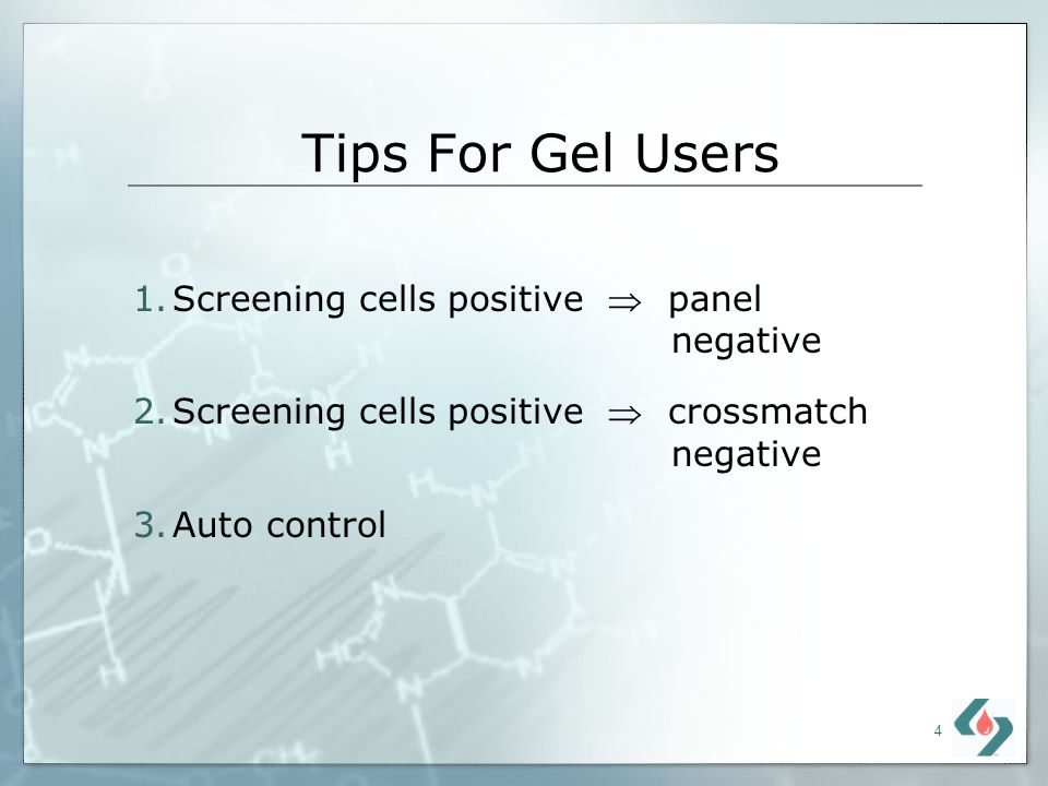 4 Tips For Gel Users 1.Screening cells positive panel negative 2.Screening cells positive crossmatch negative 3.Auto control