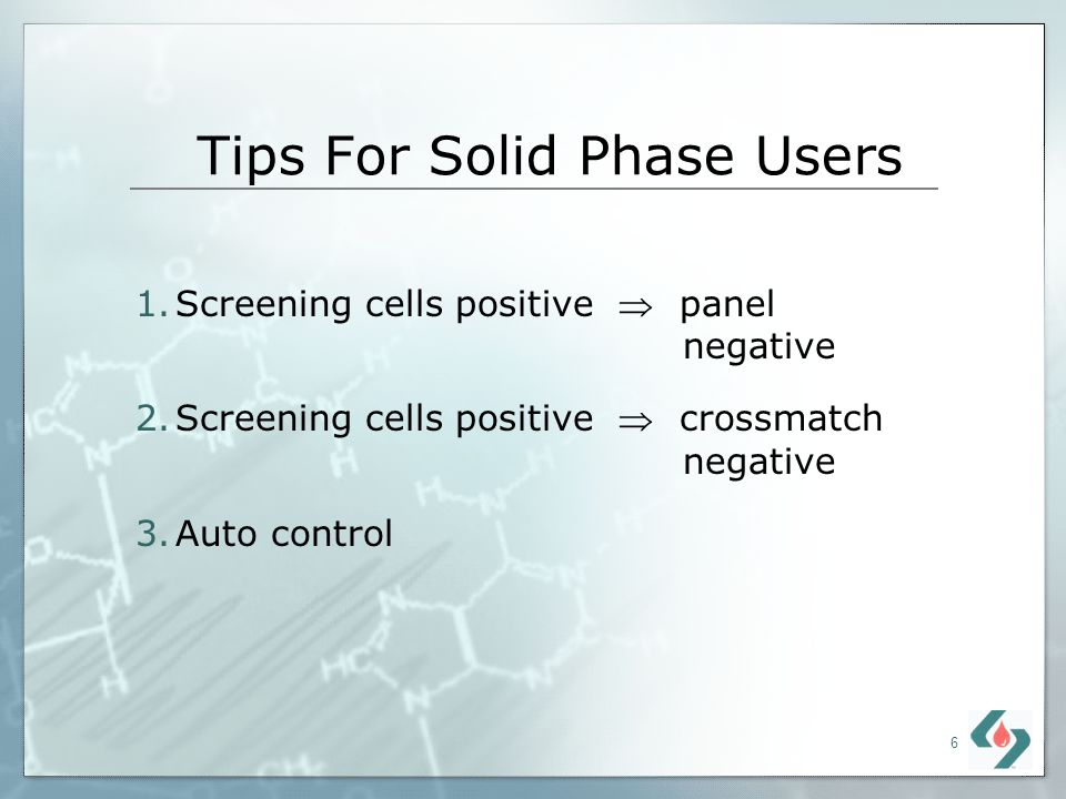 6 Tips For Solid Phase Users 1.Screening cells positive panel negative 2.Screening cells positive crossmatch negative 3.Auto control