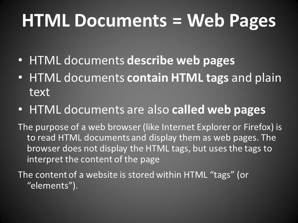 HTML documents describe web pages HTML documents contain HTML tags and plain text HTML documents are also called web pages The purpose of a web browser (like Internet Explorer or Firefox) is to read HTML documents and display them as web pages.