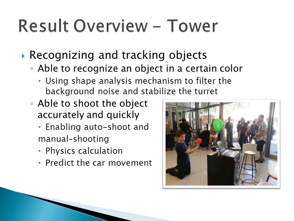 Recognizing and tracking objects Able to recognize an object in a certain color Using shape analysis mechanism to filter the background noise and stab