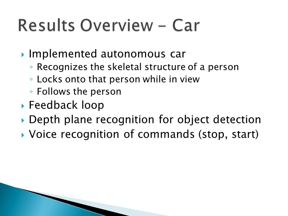 Implemented autonomous car Recognizes the skeletal structure of a person Locks onto that person while in view Follows the person Feedback loop Depth p