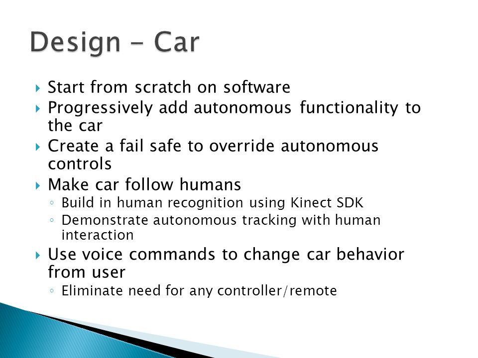 Start from scratch on software Progressively add autonomous functionality to the car Create a fail safe to override autonomous controls Make car follo