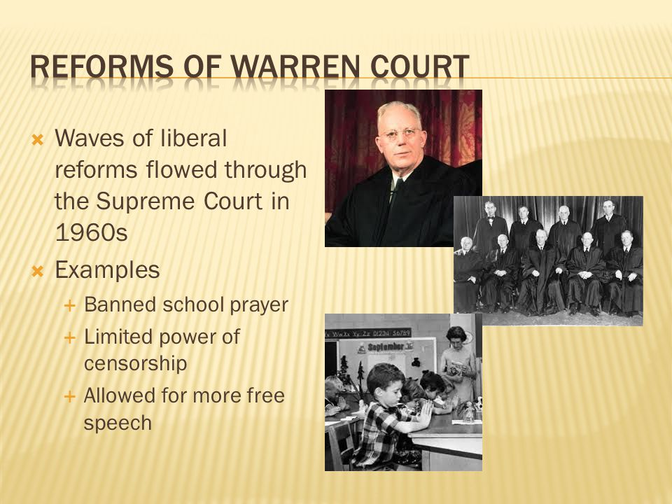 Waves of liberal reforms flowed through the Supreme Court in 1960s Examples Banned school prayer Limited power of censorship Allowed for more free spe